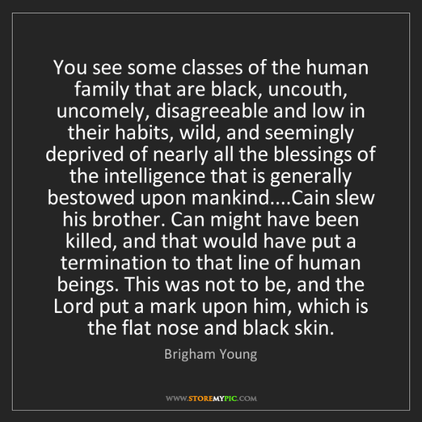 Brigham Young: You see some classes of the human family that are black,...