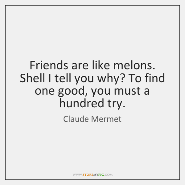 Friends are like melons. Shell I tell you why? To find one ...