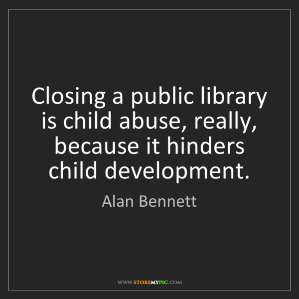 Alan Bennett: Closing a public library is child abuse, really, because...