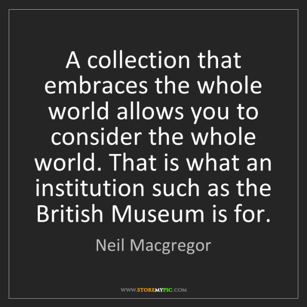 Neil Macgregor: A collection that embraces the whole world allows you...