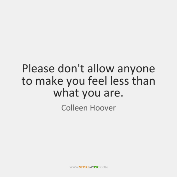 Please don't allow anyone to make you feel less than what you ...