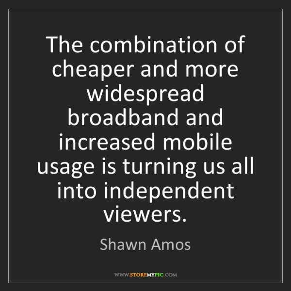 Shawn Amos: The combination of cheaper and more widespread broadband...