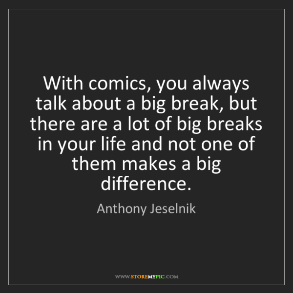 Anthony Jeselnik: With comics, you always talk about a big break, but there...
