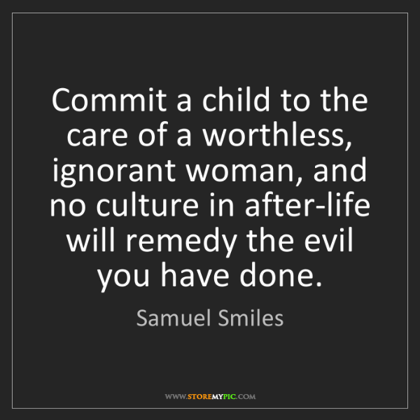 Samuel Smiles: Commit a child to the care of a worthless, ignorant woman,...