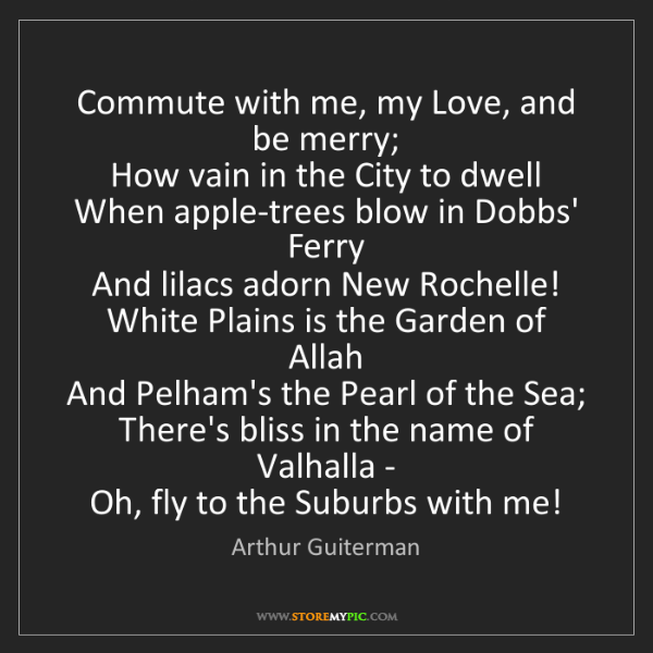 Arthur Guiterman: Commute with me, my Love, and be merry;   How vain in...