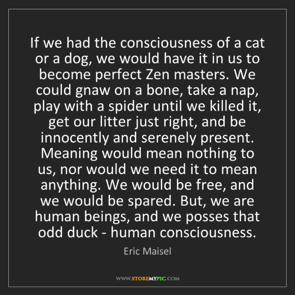 Eric Maisel: If we had the consciousness of a cat or a dog, we would...