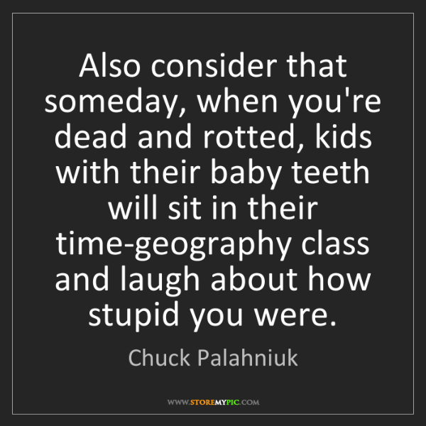 Chuck Palahniuk: Also consider that someday, when you're dead and rotted,...