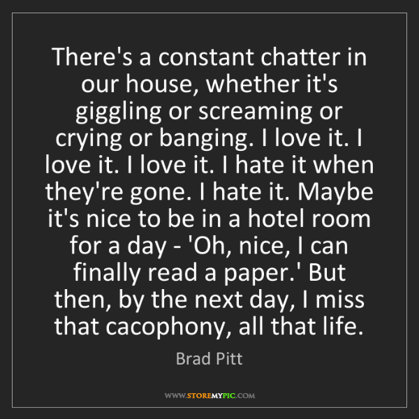 Brad Pitt: There's a constant chatter in our house, whether it's...