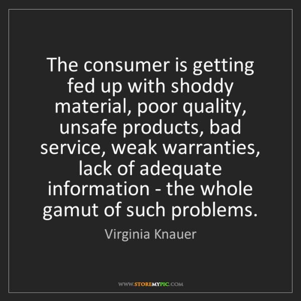 Virginia Knauer: The consumer is getting fed up with shoddy material,...