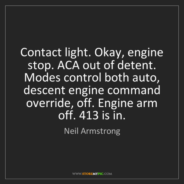 Neil Armstrong: Contact light. Okay, engine stop. ACA out of detent....