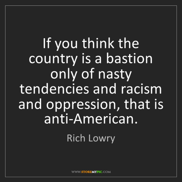 Rich Lowry: If you think the country is a bastion only of nasty tendencies...