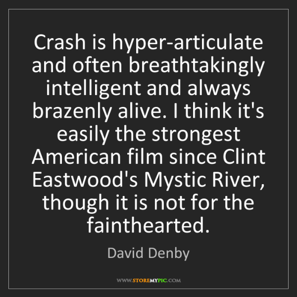 David Denby: Crash is hyper-articulate and often breathtakingly intelligent...