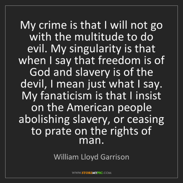 William Lloyd Garrison: My crime is that I will not go with the multitude to...