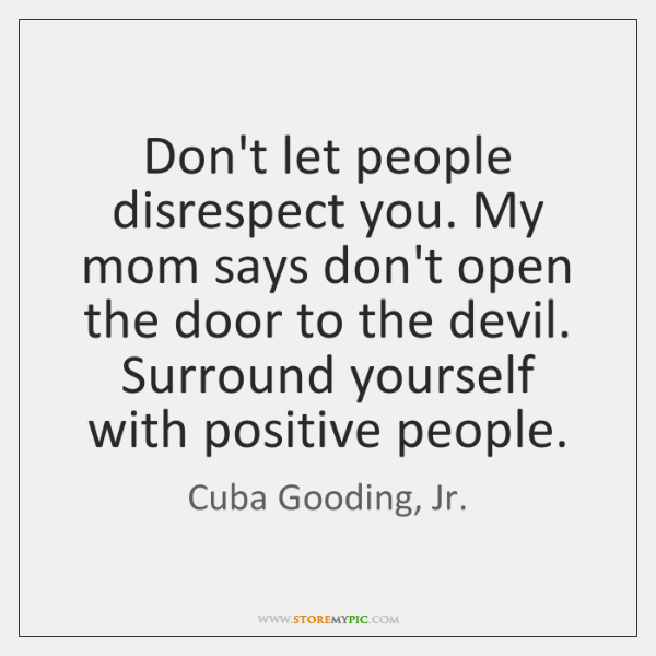 Don't let people disrespect you. My mom says don't open the door ...