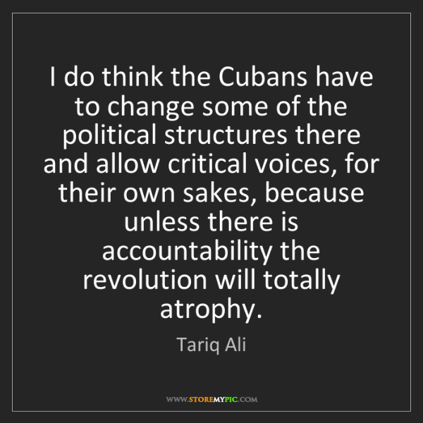 Tariq Ali: I do think the Cubans have to change some of the political...