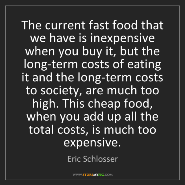 Eric Schlosser: The current fast food that we have is inexpensive when...