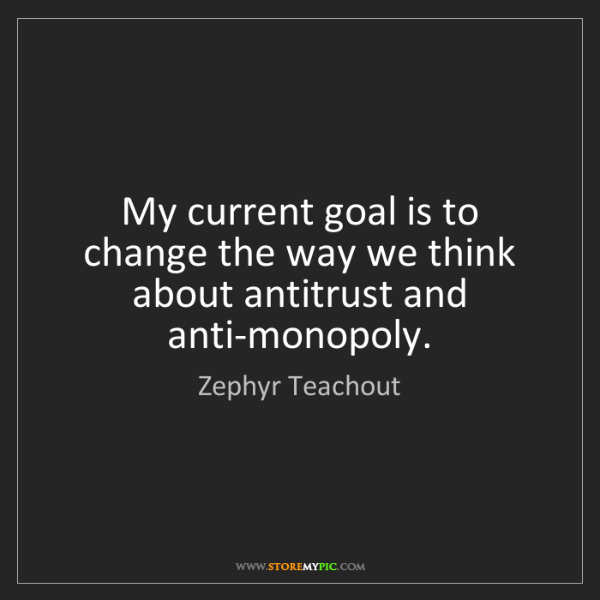Zephyr Teachout: My current goal is to change the way we think about antitrust...