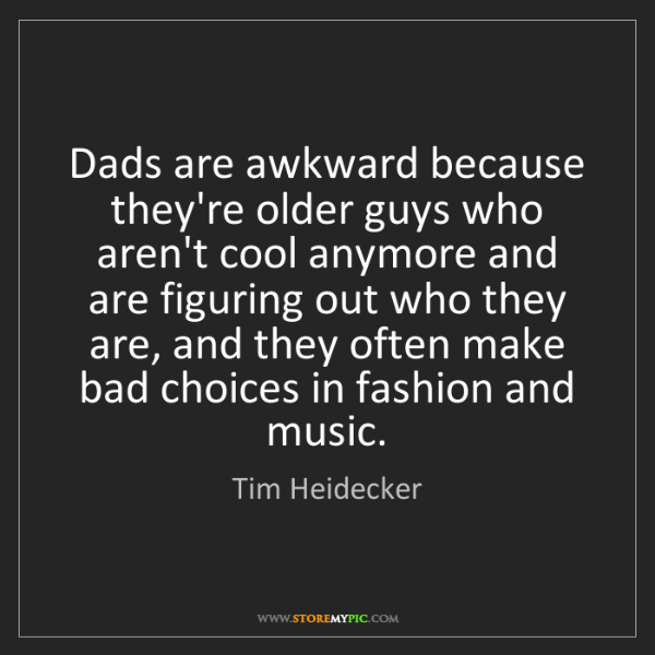 Tim Heidecker: Dads are awkward because they're older guys who aren't...