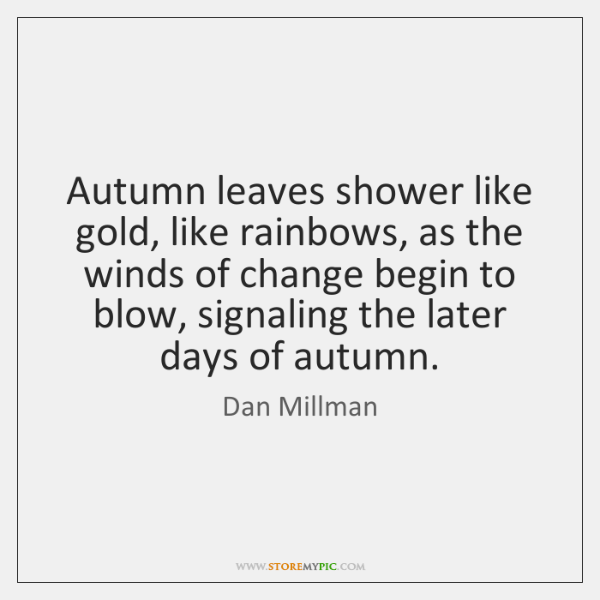 Autumn leaves shower like gold, like rainbows, as the winds of change ...