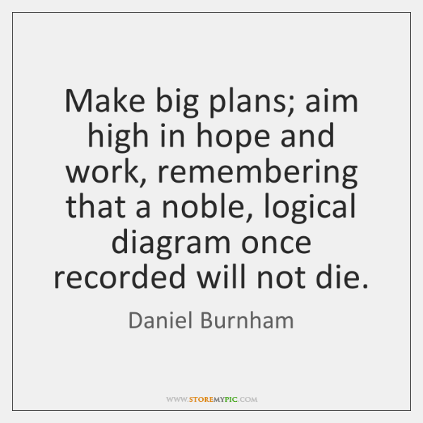 Make big plans; aim high in hope and work, remembering that a ...