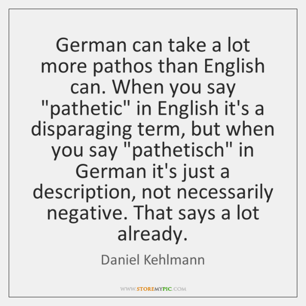 German can take a lot more pathos than English can. When you ...