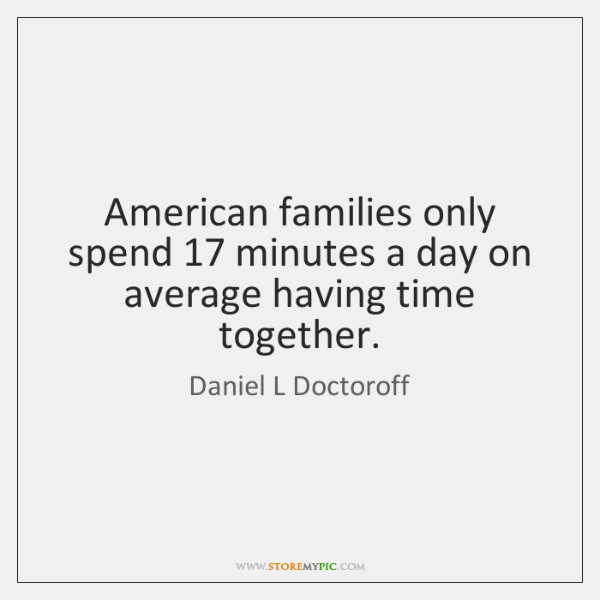 American families only spend 17 minutes a day on average having time together.