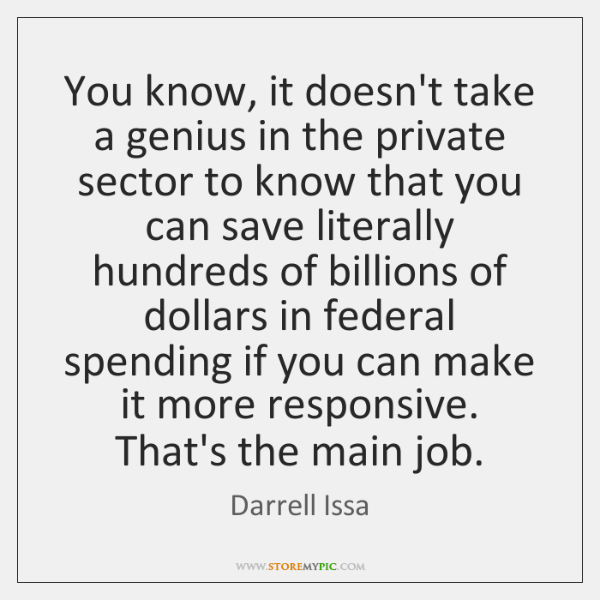 You know, it doesn't take a genius in the private sector to ...