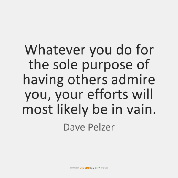 Whatever you do for the sole purpose of having others admire you, ...