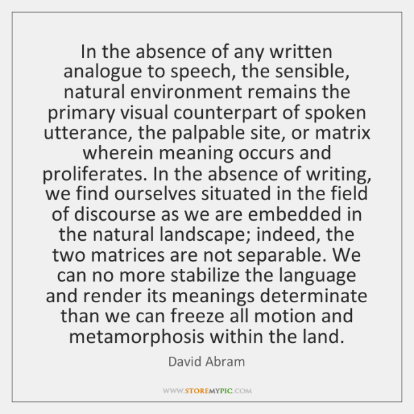 In the absence of any written analogue to speech, the sensible, natural ...