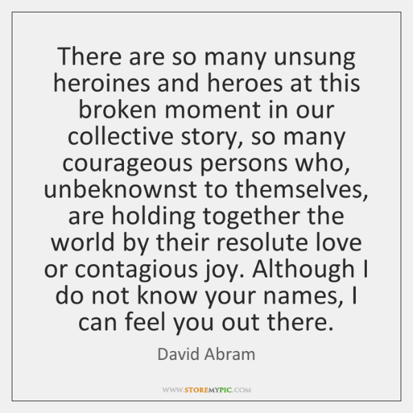There are so many unsung heroines and heroes at this broken moment ...