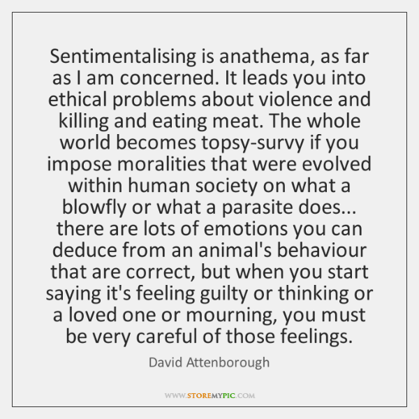 Sentimentalising is anathema, as far as I am concerned. It leads you ...