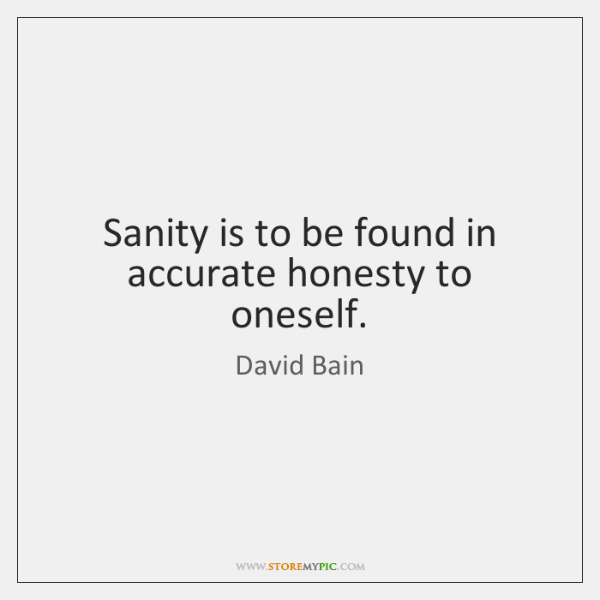 Sanity is to be found in accurate honesty to oneself.