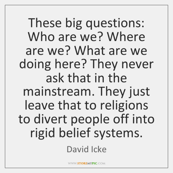 These big questions: Who are we? Where are we? What are we ...