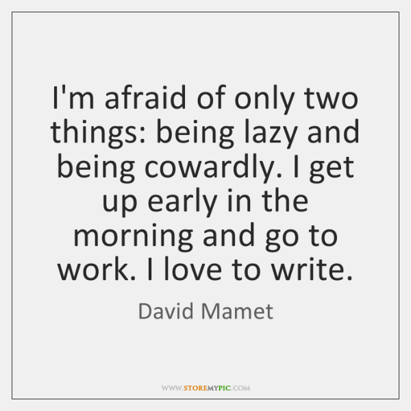 I'm afraid of only two things: being lazy and being cowardly. I ...