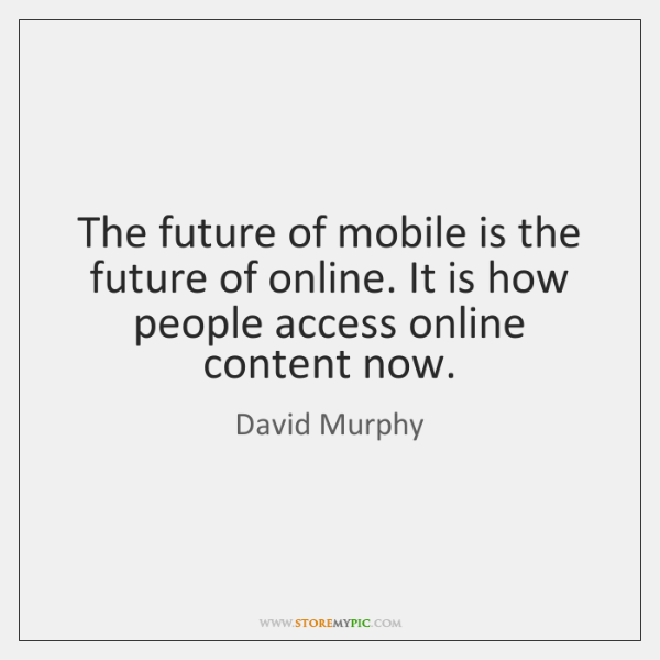 The future of mobile is the future of online. It is how ...