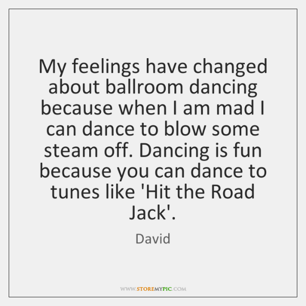 My feelings have changed about ballroom dancing because when I am mad ...