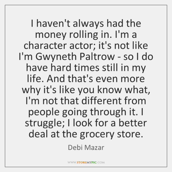 I haven't always had the money rolling in. I'm a character actor; ...