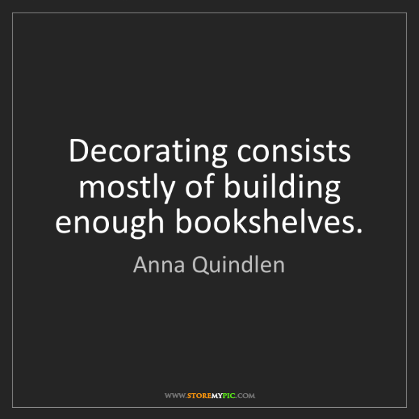 Anna Quindlen: Decorating consists mostly of building enough bookshelves.