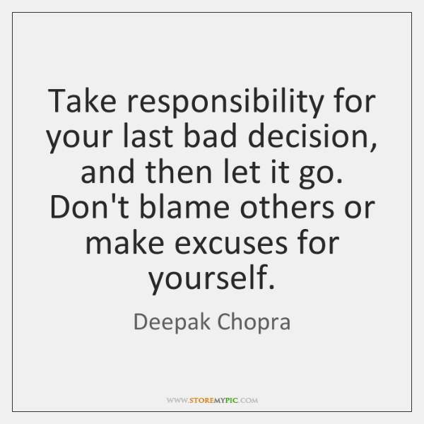 Take responsibility for your last bad decision, and then let it go. ...
