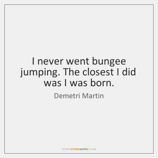 I never went bungee jumping. The closest I did was I was ...