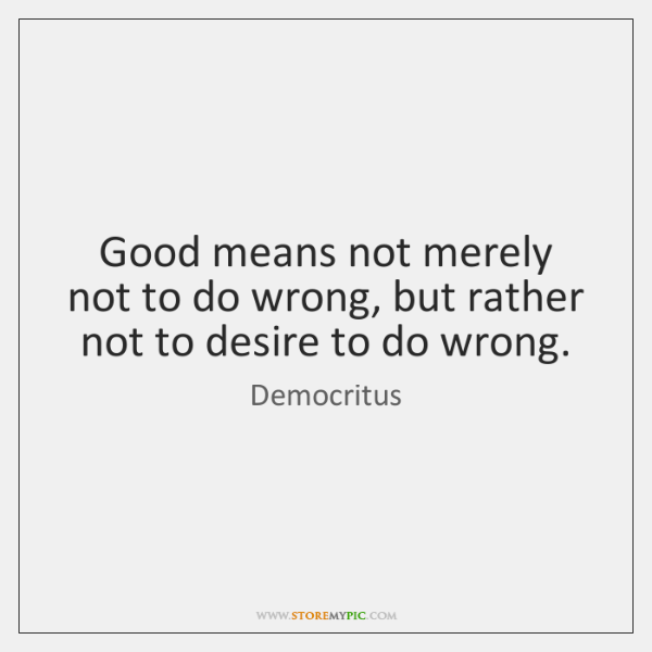 Good means not merely not to do wrong, but rather not to ...