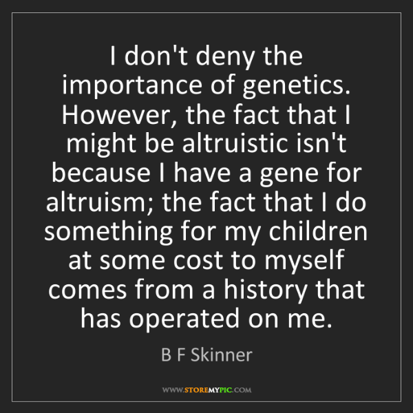 B F Skinner: I don't deny the importance of genetics. However, the...