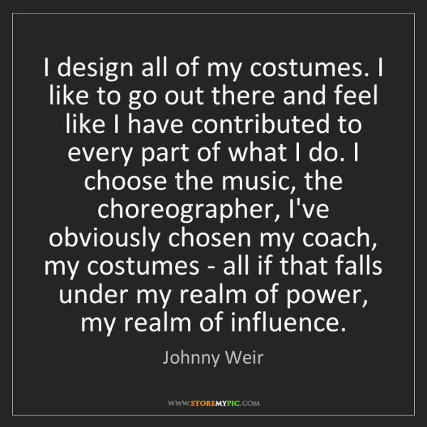 Johnny Weir: I design all of my costumes. I like to go out there and...