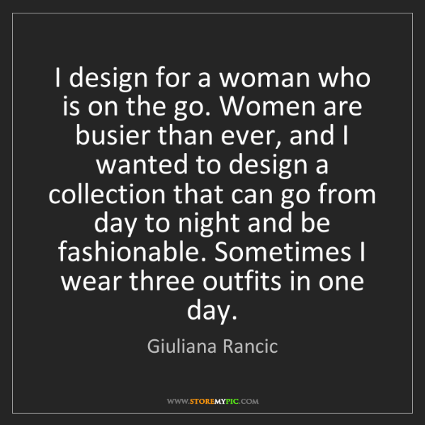 Giuliana Rancic: I design for a woman who is on the go. Women are busier...