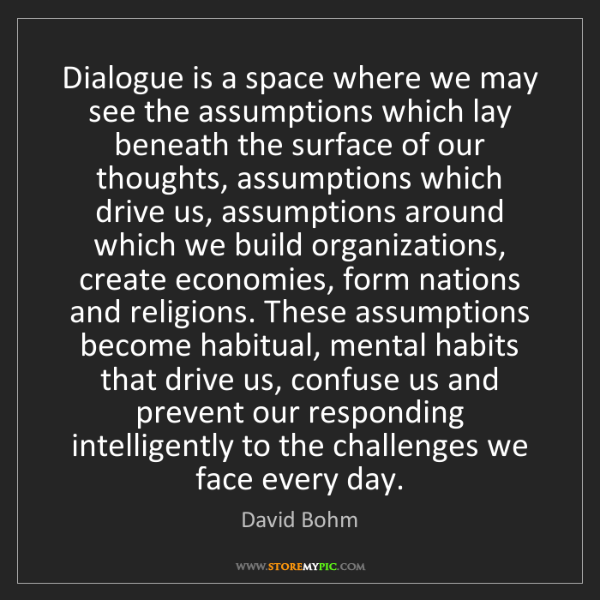 David Bohm: Dialogue is a space where we may see the assumptions...