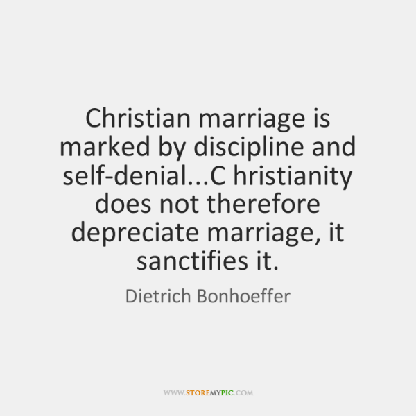 Christian marriage is marked by discipline and self-denial...C hristianity does not ...