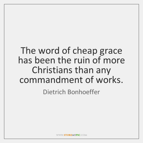 The word of cheap grace has been the ruin of more Christians ...