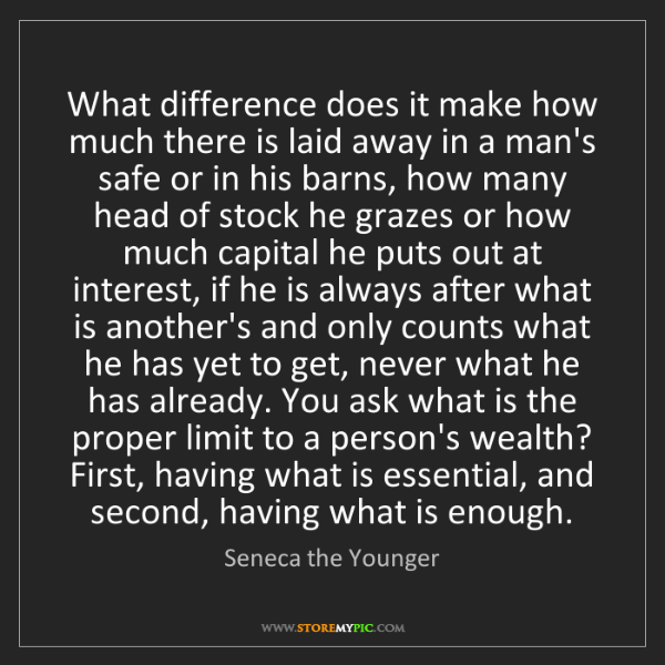 Seneca the Younger: What difference does it make how much there is laid away...