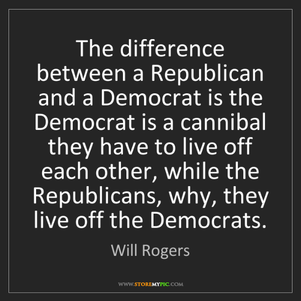 Will Rogers: The difference between a Republican and a Democrat is...