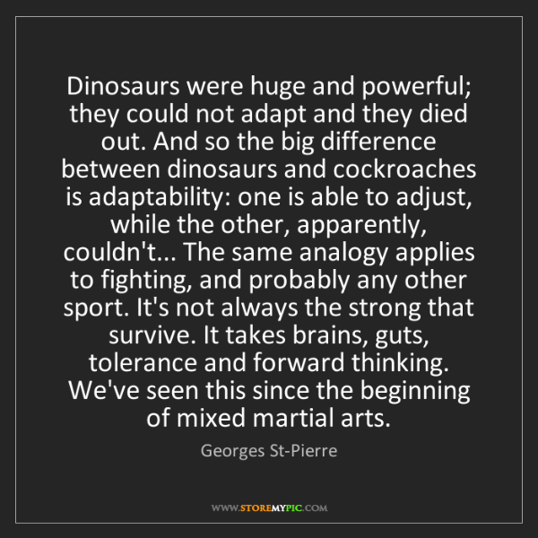 Georges St-Pierre: Dinosaurs were huge and powerful; they could not adapt...